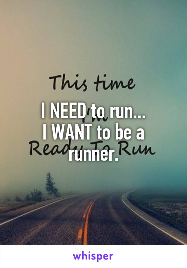 I NEED to run... I WANT to be a runner.