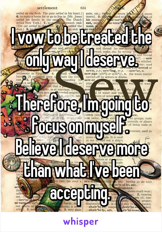 I vow to be treated the only way I deserve.  Therefore, I'm going to focus on myself.  Believe I deserve more than what I've been accepting.