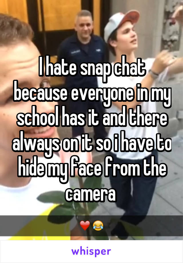 I hate snap chat because everyone in my school has it and there always on it so i have to hide my face from the camera