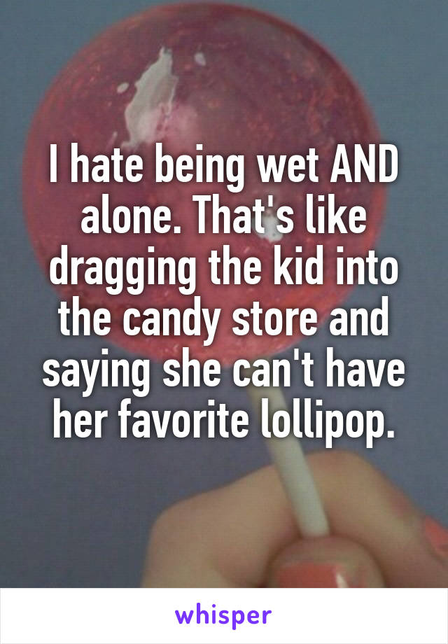 I hate being wet AND alone. That's like dragging the kid into the candy store and saying she can't have her favorite lollipop.