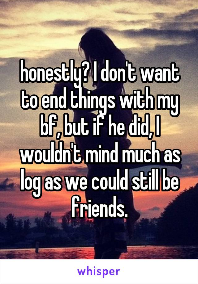 honestly? I don't want to end things with my bf, but if he did, I wouldn't mind much as log as we could still be friends.