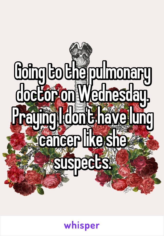 Going to the pulmonary doctor on Wednesday. Praying I don't have lung cancer like she suspects.