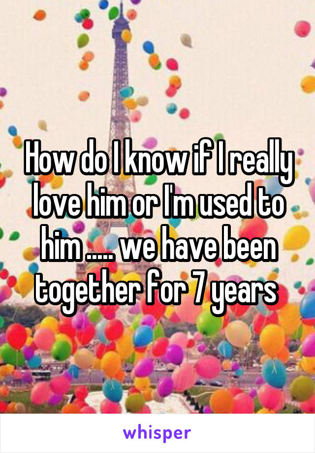 How do I know if I really love him or I'm used to him ..... we have been together for 7 years