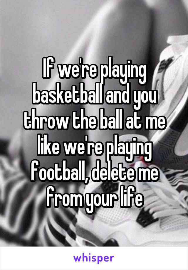 If we're playing basketball and you throw the ball at me like we're playing football, delete me from your life