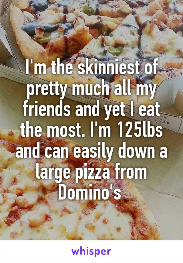 I'm the skinniest of pretty much all my friends and yet I eat the most. I'm 125lbs and can easily down a large pizza from Domino's