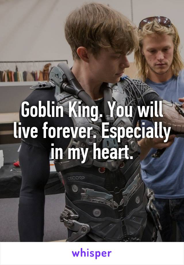 Goblin King. You will live forever. Especially in my heart.