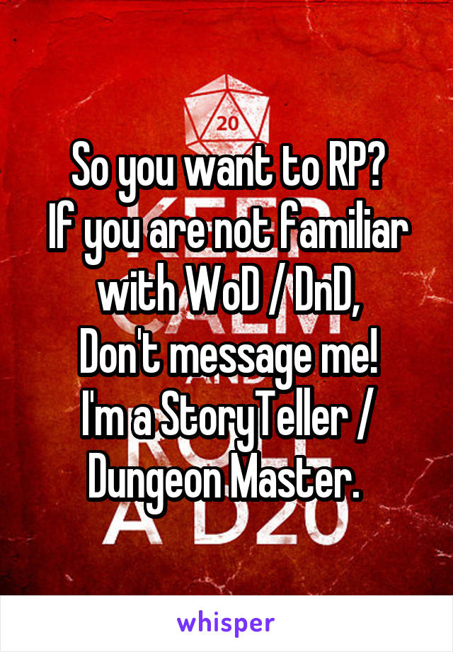 So you want to RP? If you are not familiar with WoD / DnD, Don't message me! I'm a StoryTeller / Dungeon Master.