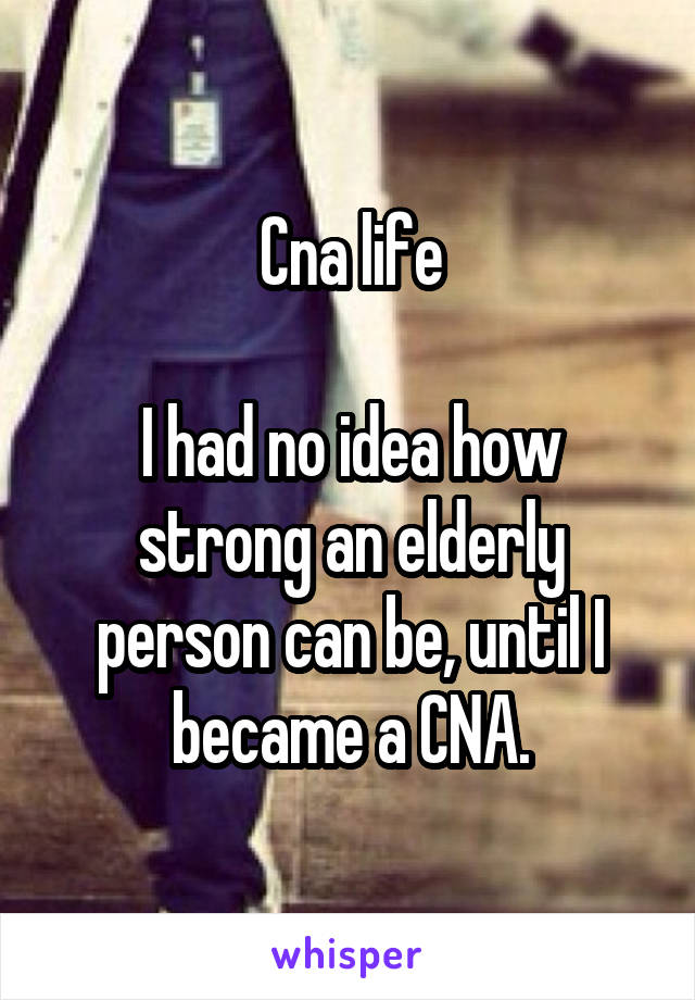 Cna life  I had no idea how strong an elderly person can be, until I became a CNA.