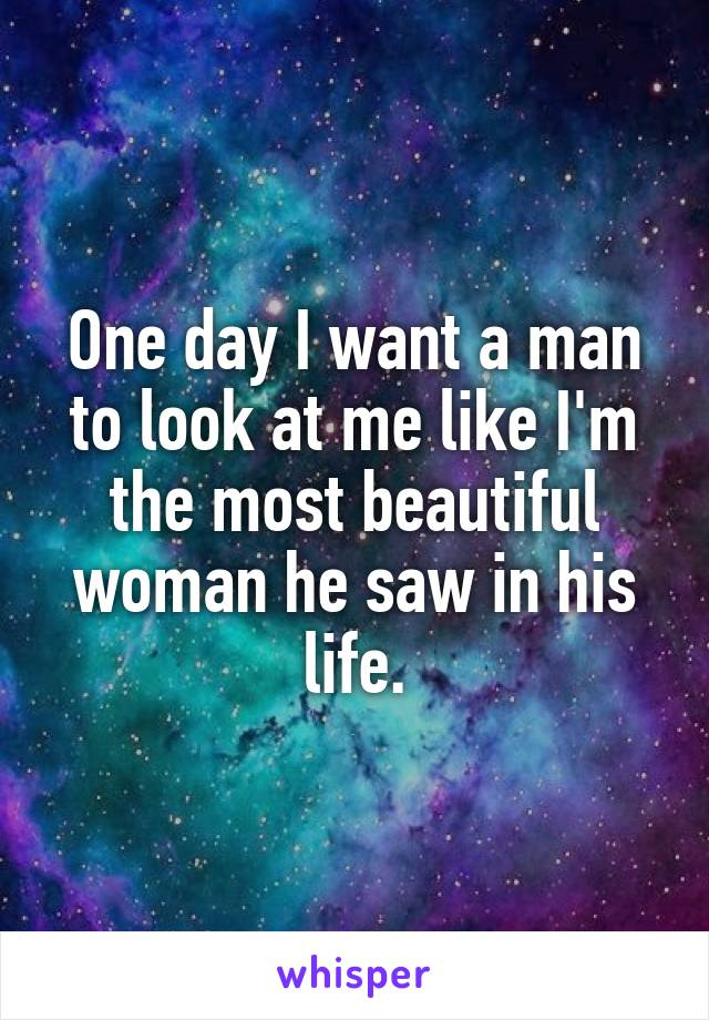 One day I want a man to look at me like I'm the most beautiful woman he saw in his life.