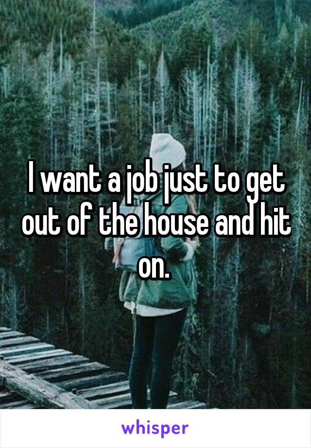 I want a job just to get out of the house and hit on.