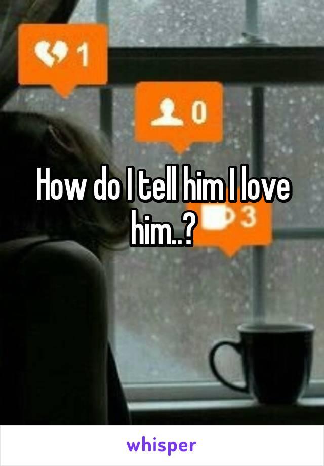 How do I tell him I love him..?