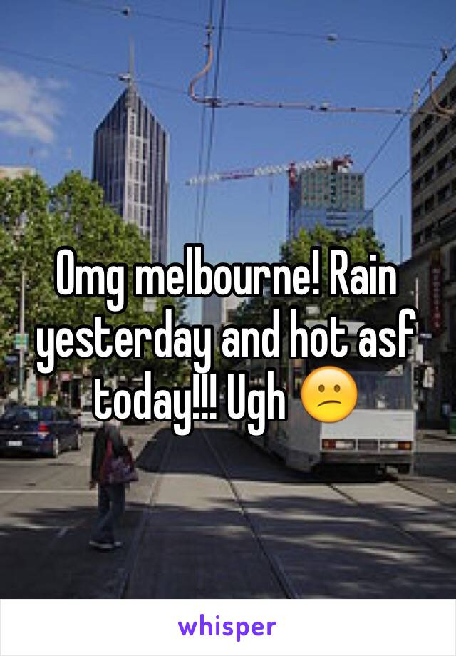 Omg melbourne! Rain yesterday and hot asf today!!! Ugh 😕