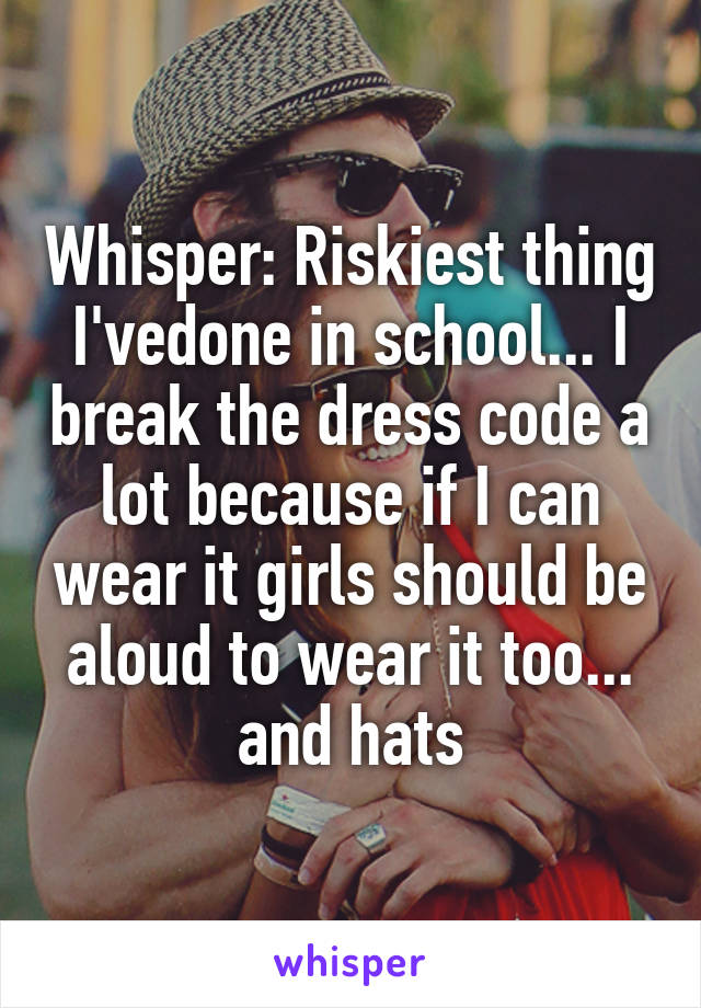 Whisper: Riskiest thing I'vedone in school... I break the dress code a lot because if I can wear it girls should be aloud to wear it too... and hats