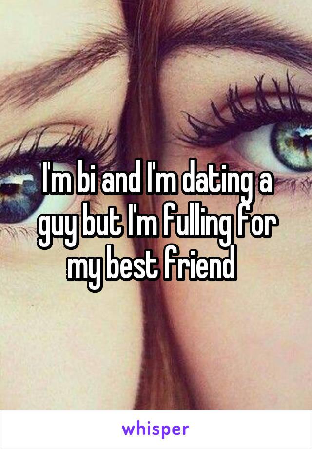 I'm bi and I'm dating a guy but I'm fulling for my best friend