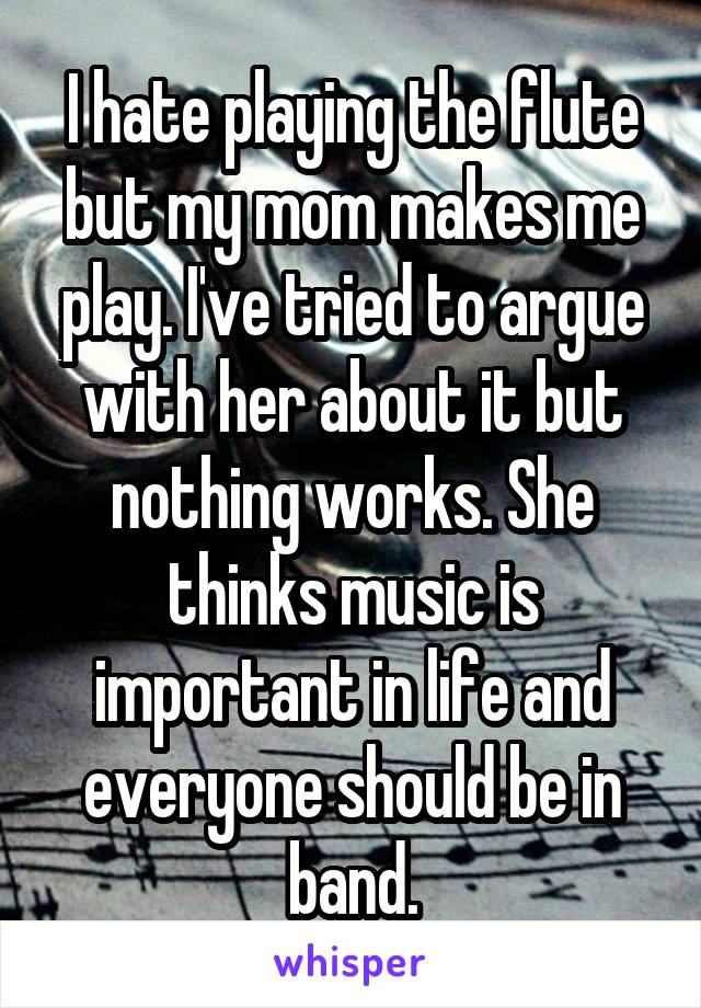 I hate playing the flute but my mom makes me play. I've tried to argue with her about it but nothing works. She thinks music is important in life and everyone should be in band.