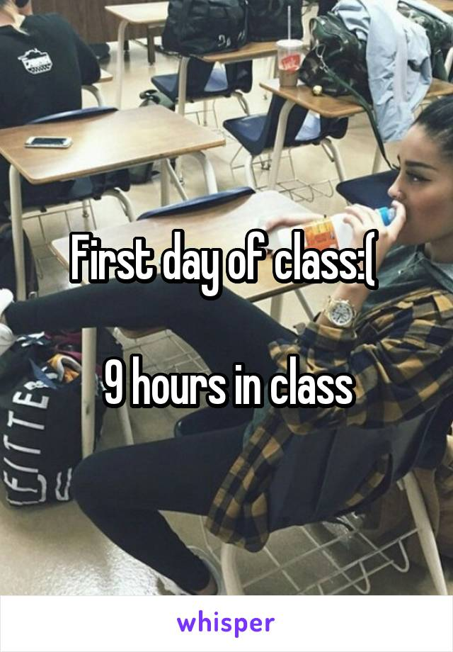 First day of class:(   9 hours in class
