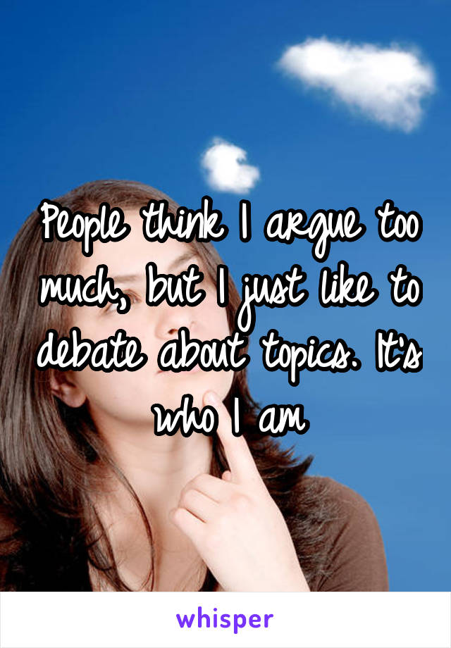 People think I argue too much, but I just like to debate about topics. It's who I am