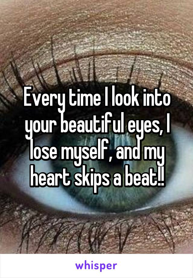 Every time I look into your beautiful eyes, I lose myself, and my heart skips a beat!!