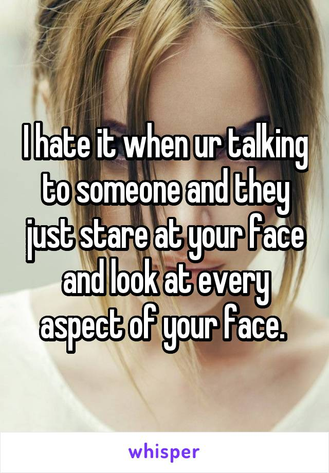 I hate it when ur talking to someone and they just stare at your face and look at every aspect of your face.