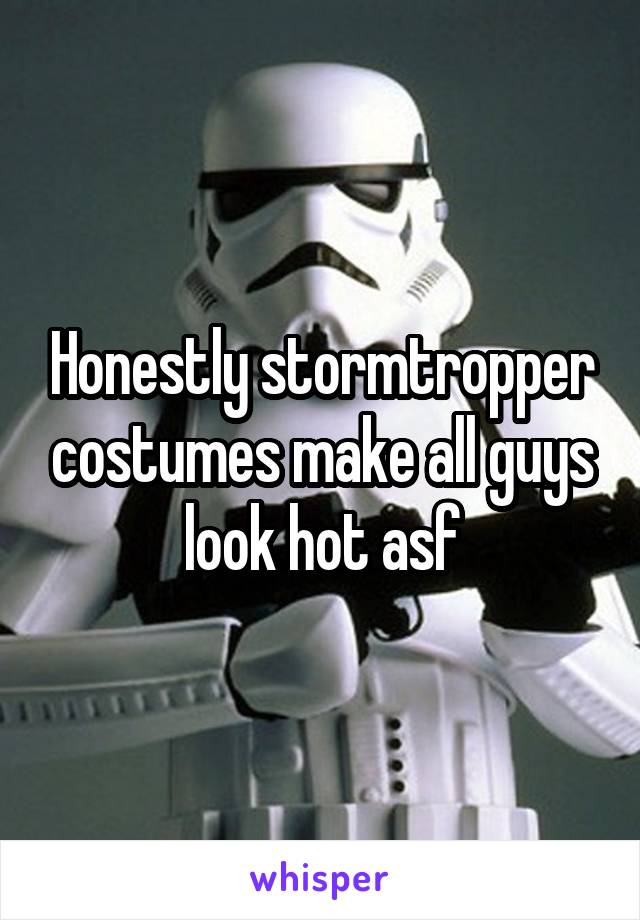 Honestly stormtropper costumes make all guys look hot asf