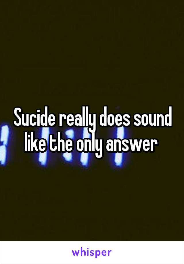 Sucide really does sound like the only answer