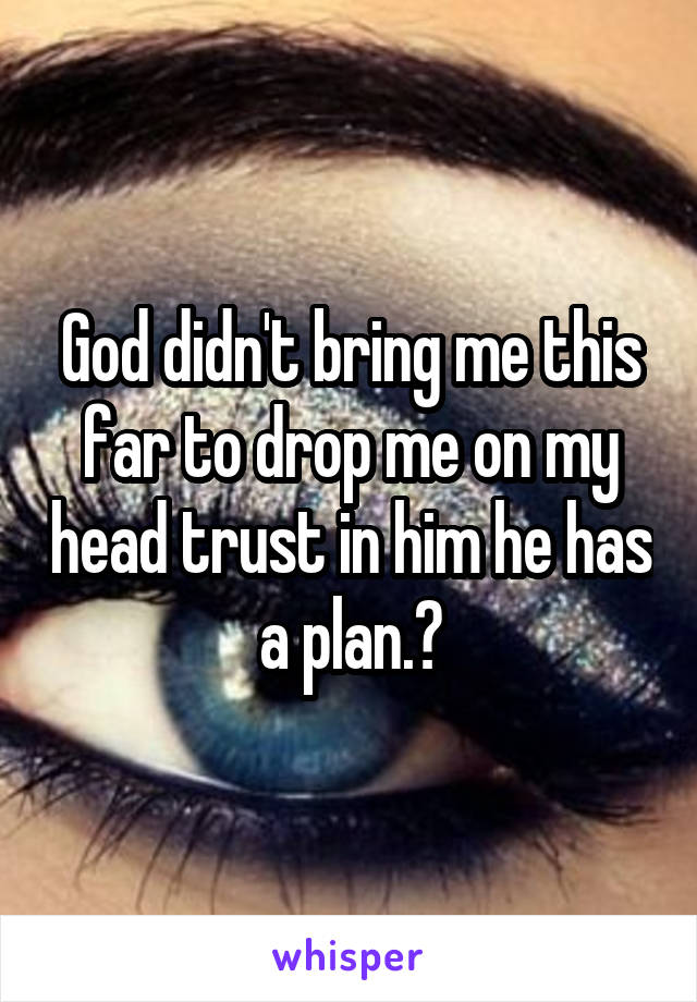 God didn't bring me this far to drop me on my head trust in him he has a plan.🙏