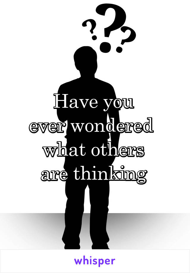 Have you  ever wondered   what others  are thinking