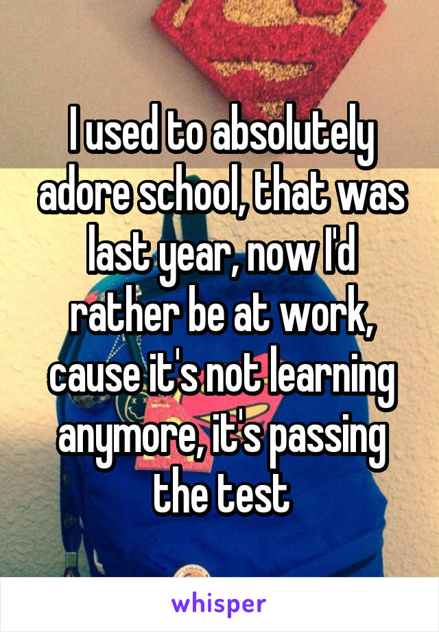 I used to absolutely adore school, that was last year, now I'd rather be at work, cause it's not learning anymore, it's passing the test