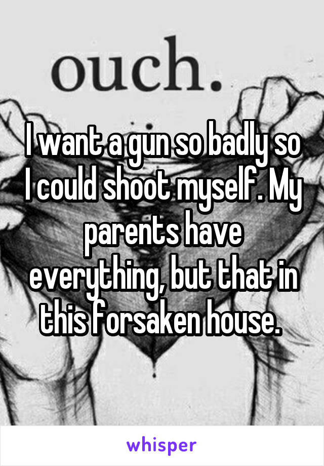 I want a gun so badly so I could shoot myself. My parents have everything, but that in this forsaken house.