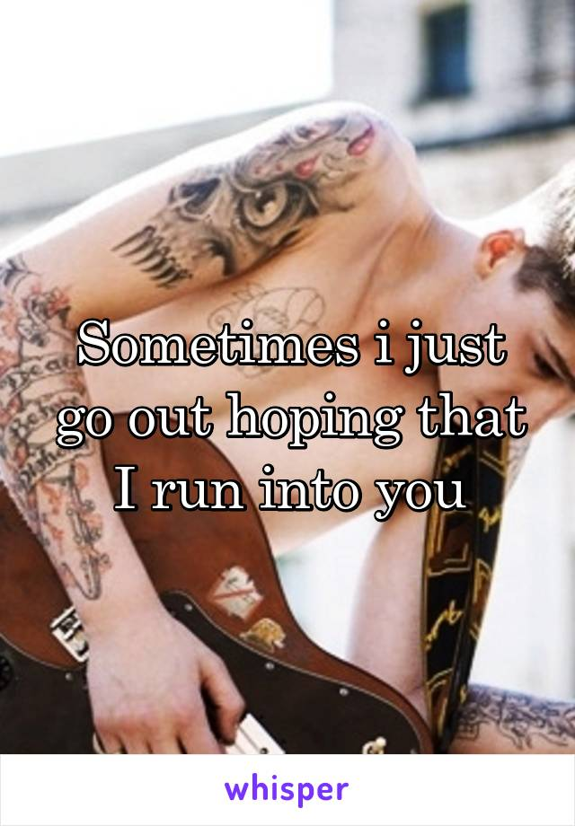 Sometimes i just go out hoping that I run into you