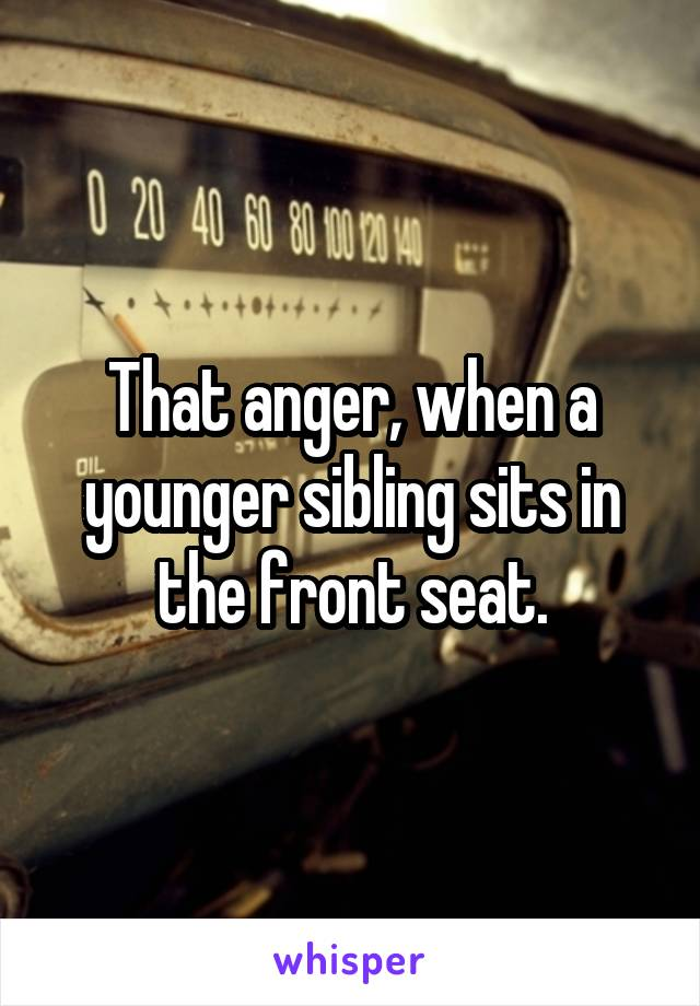 That anger, when a younger sibling sits in the front seat.