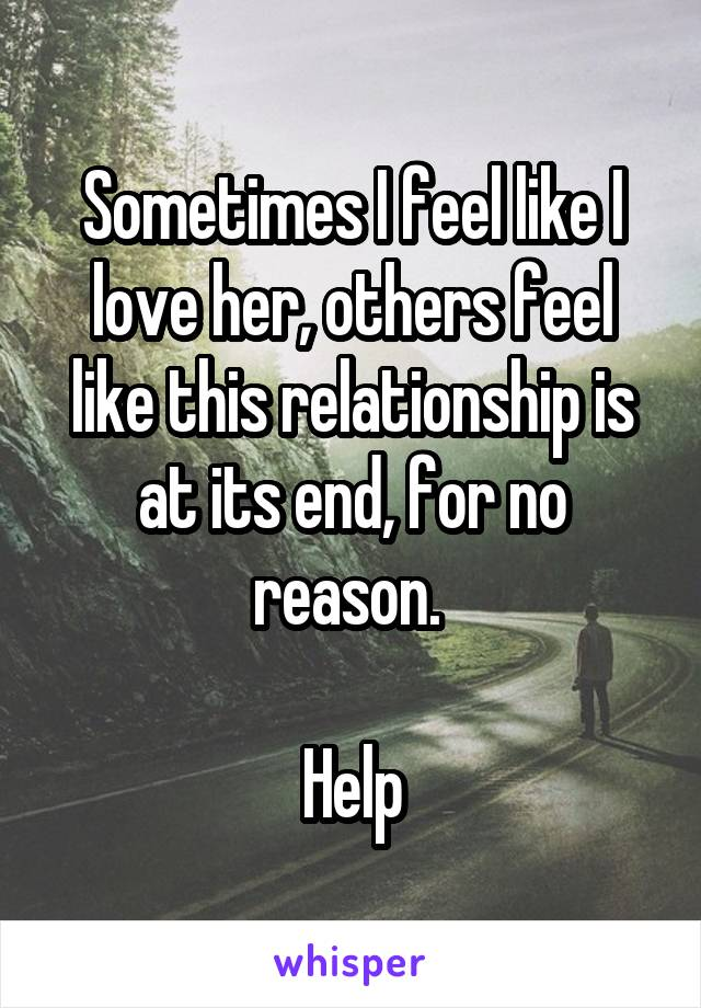 Sometimes I feel like I love her, others feel like this relationship is at its end, for no reason.   Help