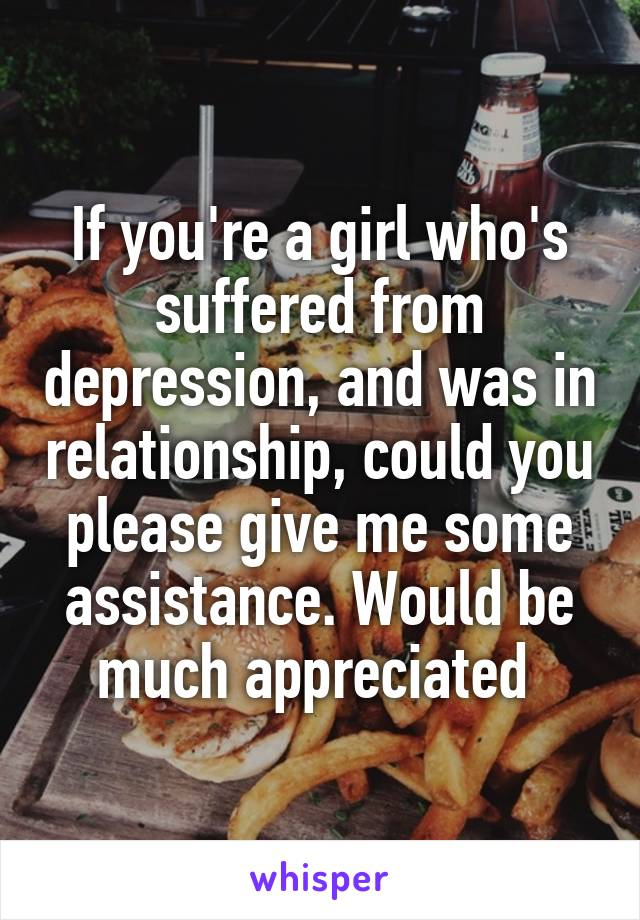 If you're a girl who's suffered from depression, and was in relationship, could you please give me some assistance. Would be much appreciated