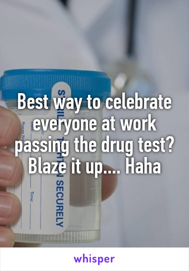 Best way to celebrate everyone at work passing the drug test? Blaze it up.... Haha