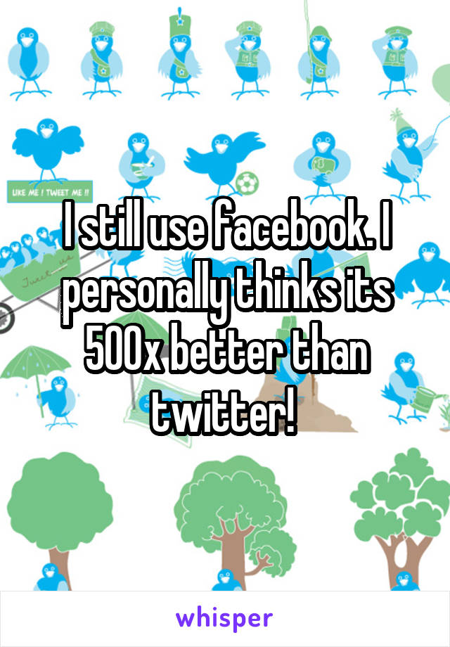 I still use facebook. I personally thinks its 500x better than twitter!