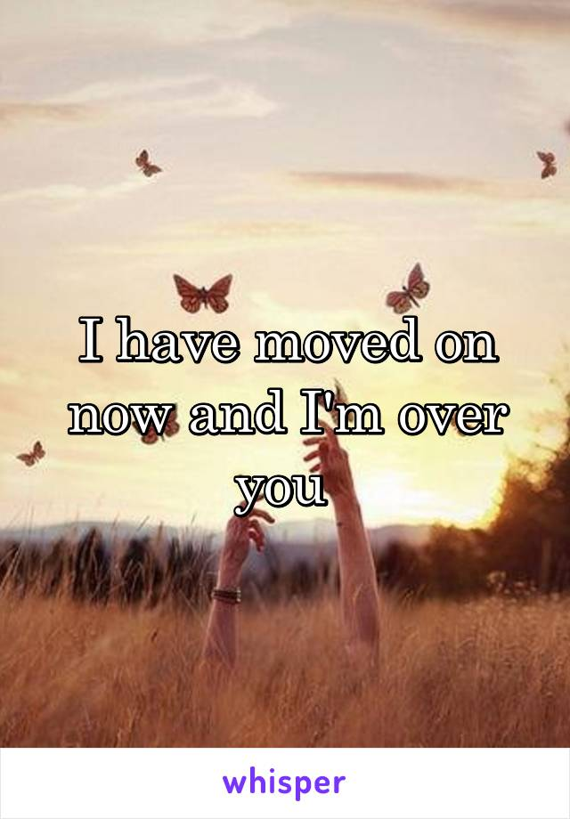 I have moved on now and I'm over you