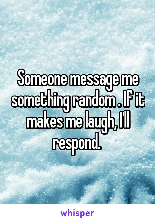 Someone message me something random . If it makes me laugh, I'll respond.