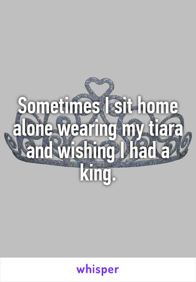 Sometimes I sit home alone wearing my tiara and wishing I had a king.