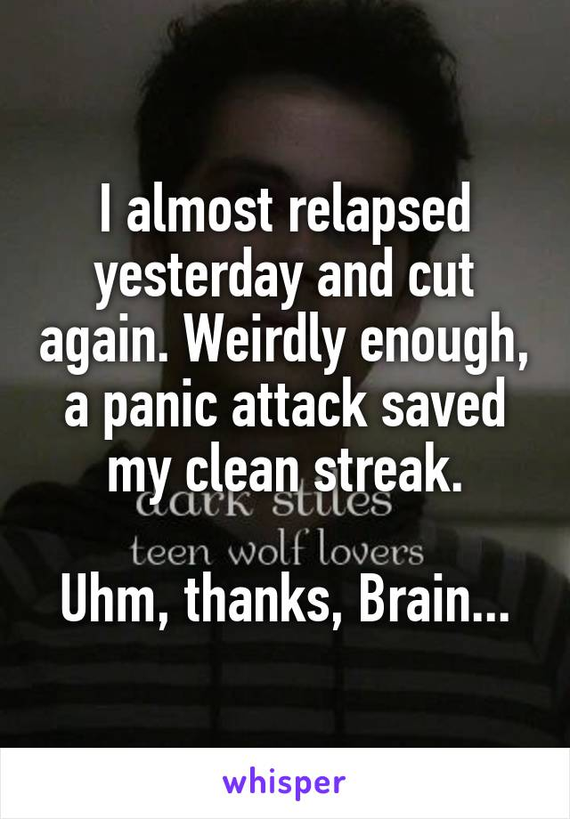 I almost relapsed yesterday and cut again. Weirdly enough, a panic attack saved my clean streak.  Uhm, thanks, Brain...