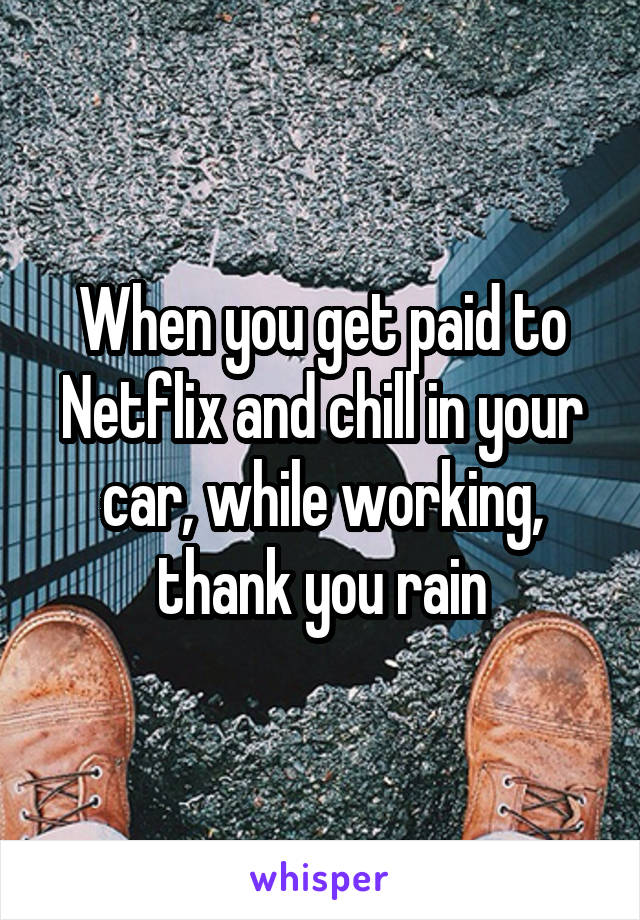 When you get paid to Netflix and chill in your car, while working, thank you rain