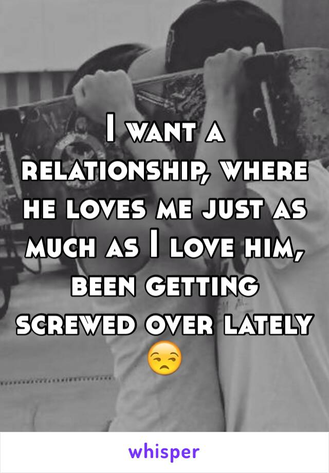 I want a relationship, where he loves me just as much as I love him, been getting screwed over lately 😒
