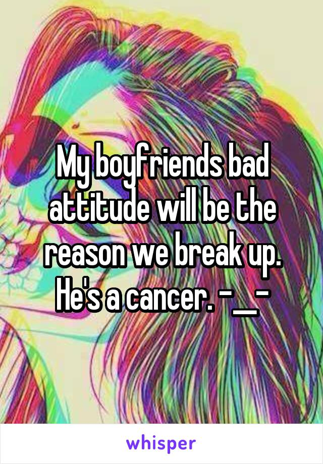 My boyfriends bad attitude will be the reason we break up. He's a cancer. -__-