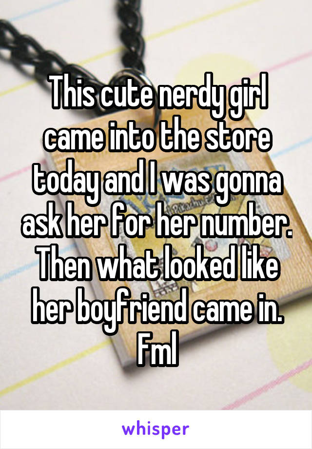 This cute nerdy girl came into the store today and I was gonna ask her for her number. Then what looked like her boyfriend came in. Fml