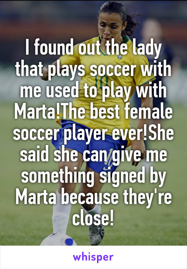 I found out the lady that plays soccer with me used to play with Marta!The best female soccer player ever!She said she can give me something signed by Marta because they're close!
