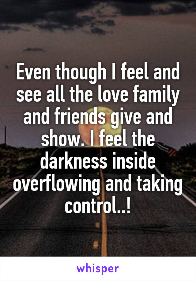 Even though I feel and see all the love family and friends give and show. I feel the darkness inside overflowing and taking control..!