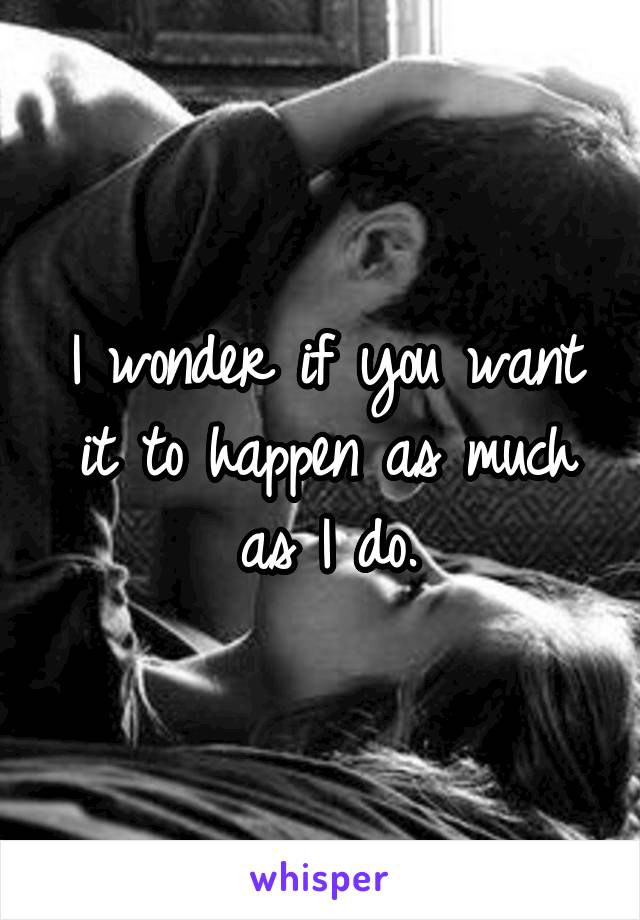 I wonder if you want it to happen as much as I do.