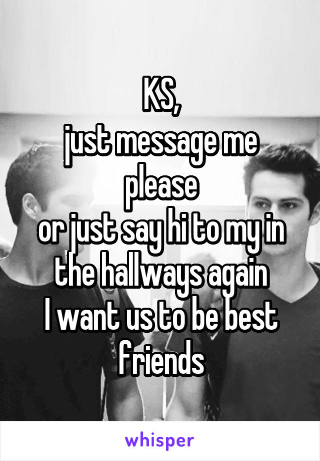 KS, just message me please or just say hi to my in the hallways again I want us to be best friends