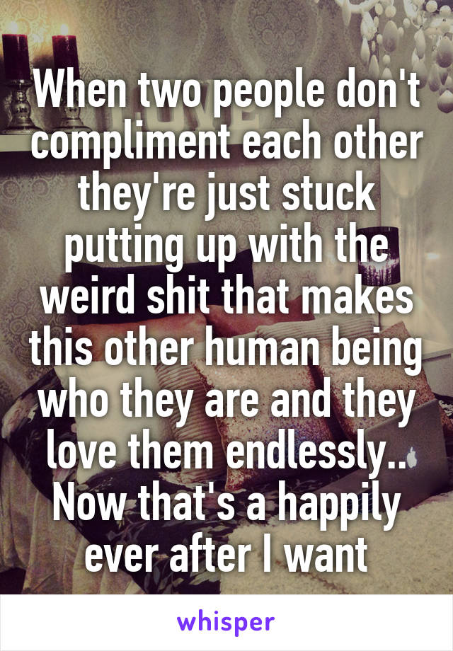 When two people don't compliment each other they're just stuck putting up with the weird shit that makes this other human being who they are and they love them endlessly.. Now that's a happily ever after I want