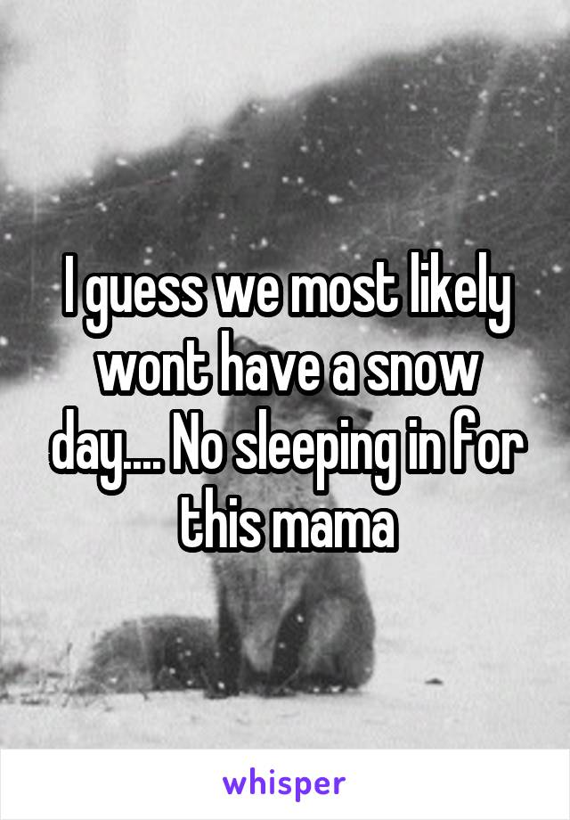 I guess we most likely wont have a snow day.... No sleeping in for this mama