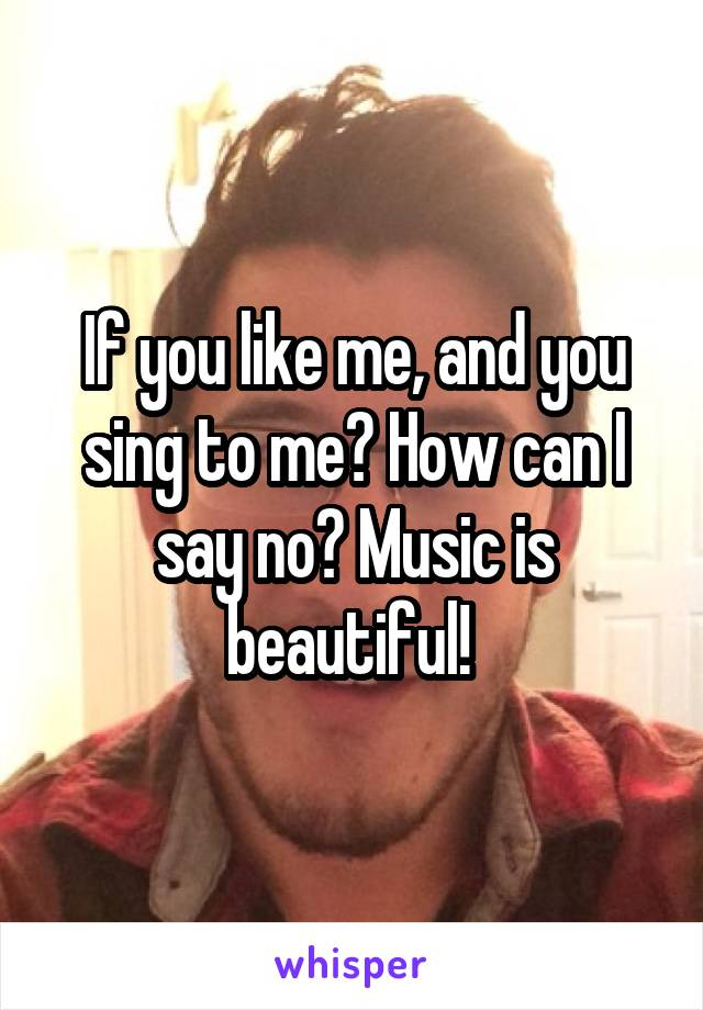 If you like me, and you sing to me? How can I say no? Music is beautiful!